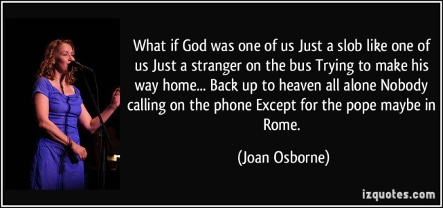 quote-what-if-god-was-one-of-us-just-a-slob-like-one-of-us-just-a-stranger-on-the-bus-trying-to-make-his-joan-osborne-308942